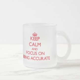 Keep calm and focus on BEING ACCURATE Mugs