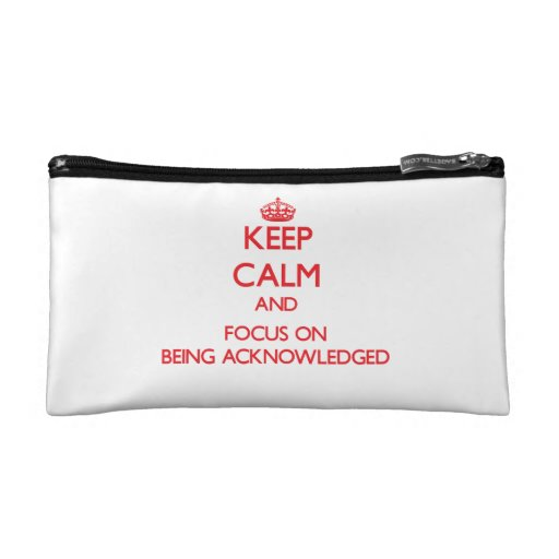 Keep Calm and focus on Being Acknowledged Cosmetics Bags