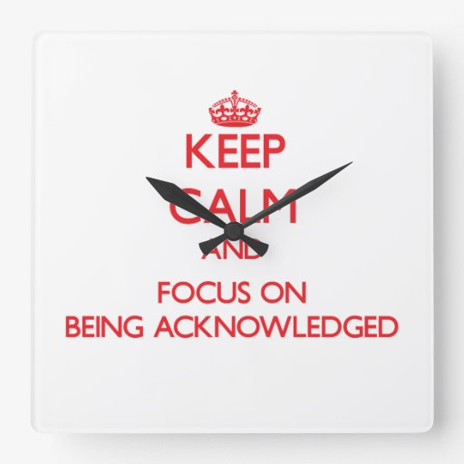Keep Calm and focus on Being Acknowledged Wallclocks