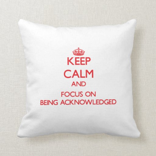 Keep Calm and focus on Being Acknowledged Throw Pillow