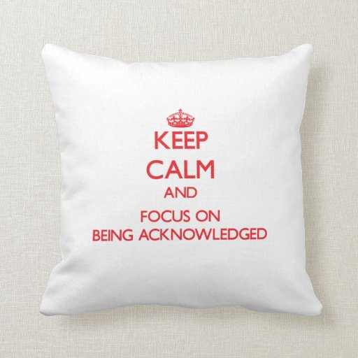 Keep calm and focus on BEING ACKNOWLEDGED Pillow