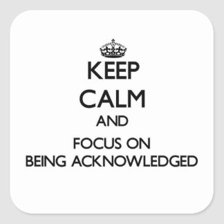 Keep Calm and focus on Being Acknowledged Stickers
