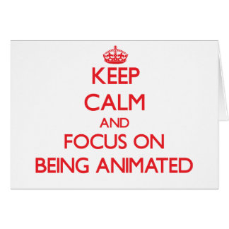 Keep calm and focus on BEING ANIMATED Card