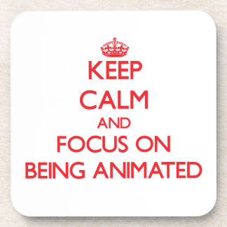 Keep calm and focus on BEING ANIMATED Coaster