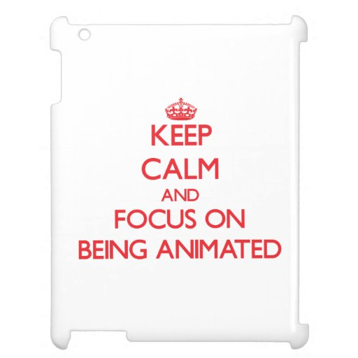 Keep Calm and focus on Being Animated iPad Covers
