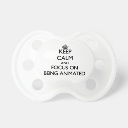 Keep Calm and focus on Being Animated Pacifiers