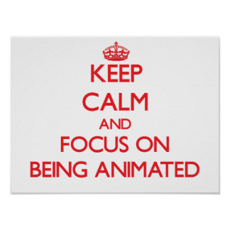 Keep calm and focus on BEING ANIMATED Posters