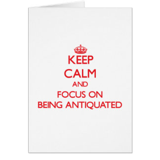 Keep calm and focus on BEING ANTIQUATED Card