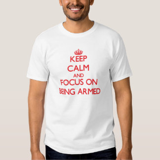 Keep calm and focus on BEING ARMED T-shirt