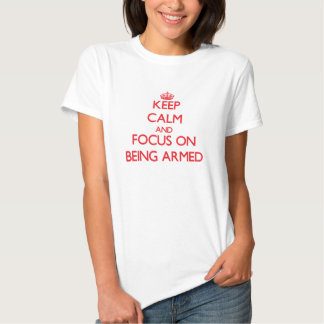 Keep calm and focus on BEING ARMED Tshirt