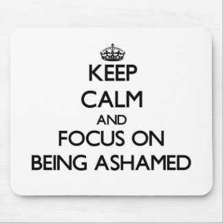 Keep Calm and focus on Being Ashamed Mouse Pads