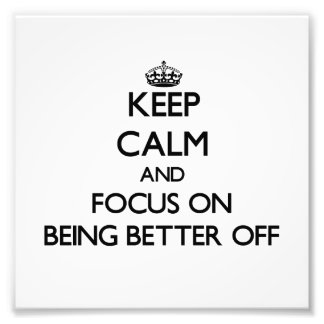 Keep Calm and focus on Being Better Off Photo Art