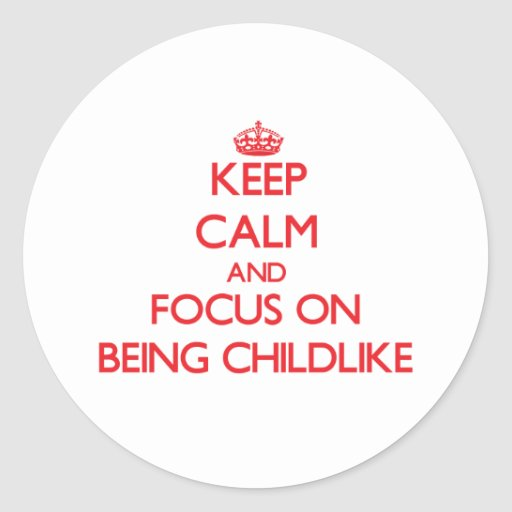 Keep Calm and focus on Being Childlike Stickers