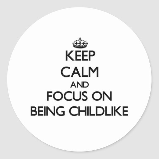 Keep Calm and focus on Being Childlike Round Stickers