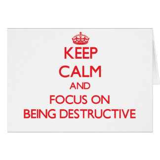 Keep Calm and focus on Being Destructive Card