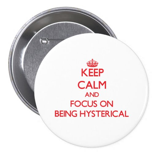 Keep Calm and focus on Being Hysterical Pinback Buttons