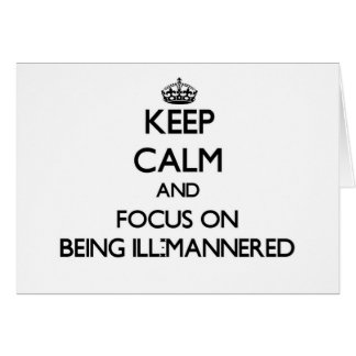 Keep Calm and focus on Being Ill-Mannered Greeting Card