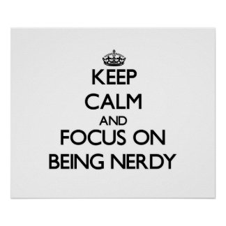 Keep Calm and focus on Being Nerdy Poster