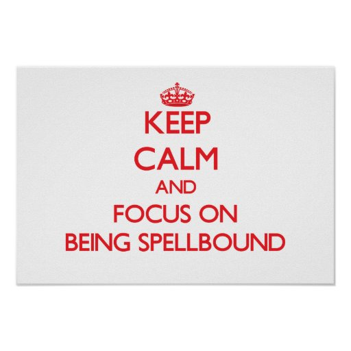 Keep Calm and focus on Being Spellbound Posters
