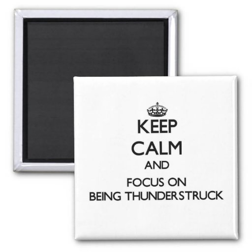Keep Calm and focus on Being Thunderstruck Magnets