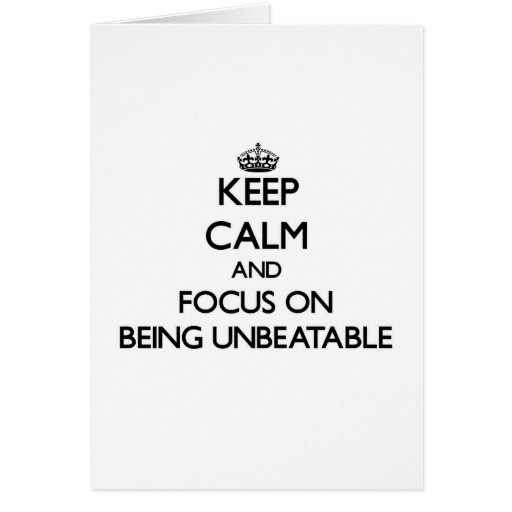 Keep Calm and focus on Being Unbeatable Card