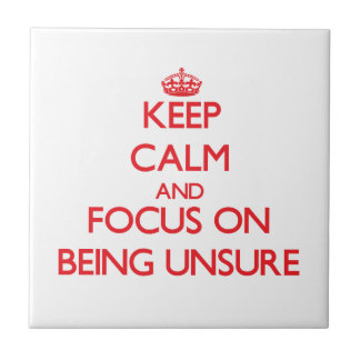 Keep Calm and focus on Being Unsure Ceramic Tile