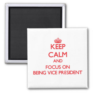 Keep Calm and focus on Being Vice President Refrigerator Magnet