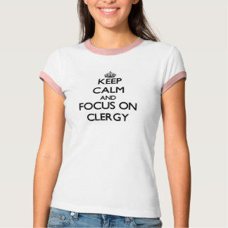 Keep Calm and focus on Clergy T-Shirt