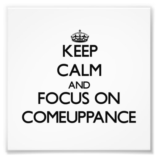 Keep Calm and focus on Comeuppance Photo