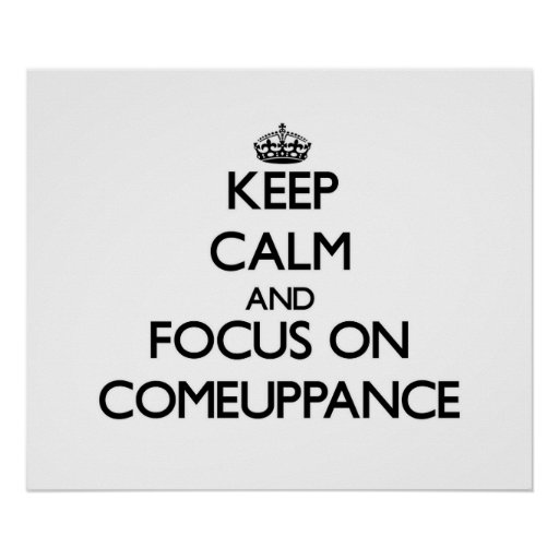 Keep Calm and focus on Comeuppance Print