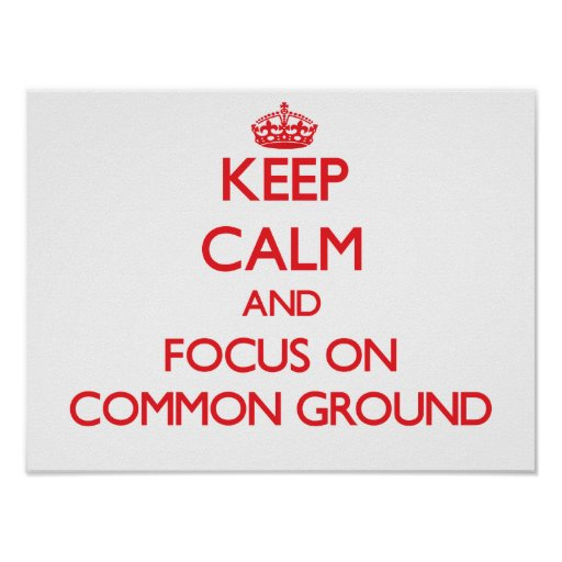 Keep Calm and focus on Common Ground Posters
