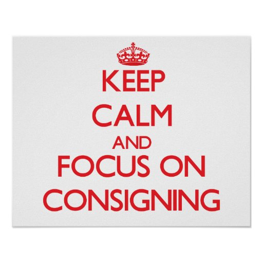 Keep Calm and focus on Consigning Poster