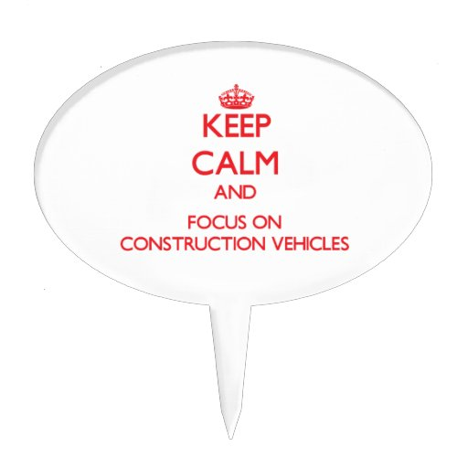 Keep Calm and focus on Construction Vehicles Cake Picks