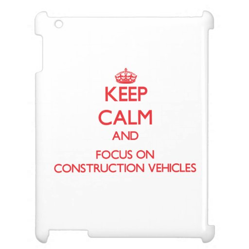 Keep Calm and focus on Construction Vehicles Cover For The iPad
