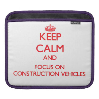 Keep Calm and focus on Construction Vehicles Sleeves For iPads