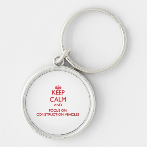 Keep Calm and focus on Construction Vehicles Key Chain