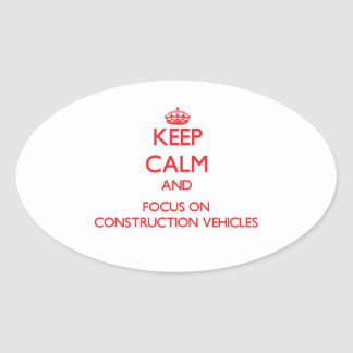 Keep Calm and focus on Construction Vehicles Oval Sticker