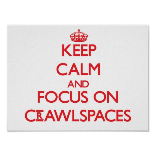 Keep Calm and focus on Crawlspaces Posters