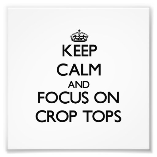 Keep Calm and focus on Crop Tops Photo Art