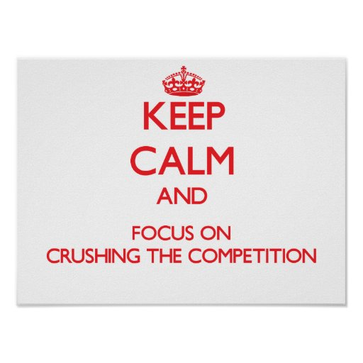 Keep Calm and focus on Crushing the Competition Poster