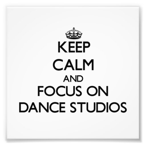 Keep Calm and focus on Dance Studios Photograph