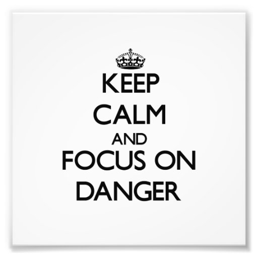 Keep Calm and focus on Danger Photograph