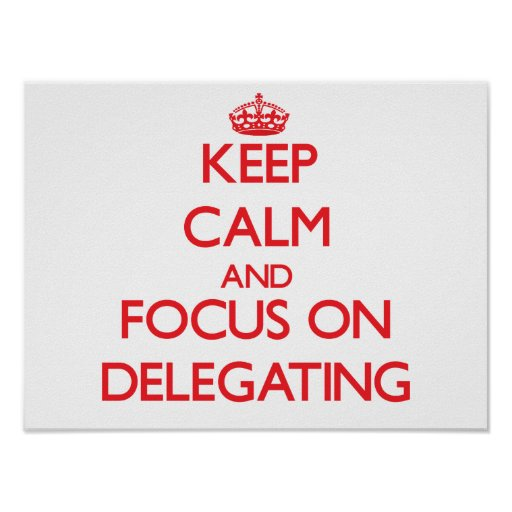 Keep Calm and focus on Delegating Poster
