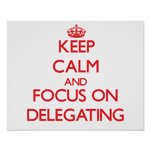 Keep Calm and focus on Delegating Print