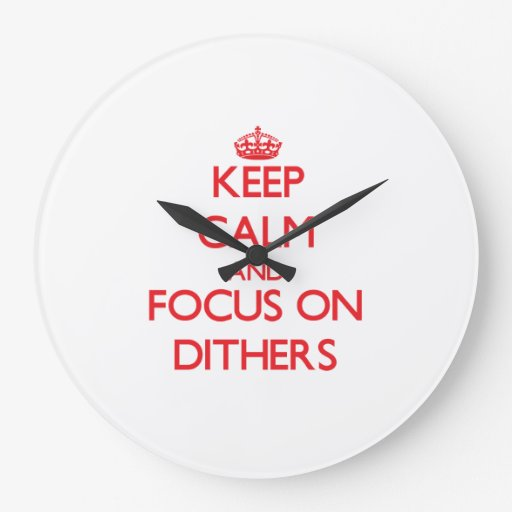 Keep Calm and focus on Dithers Wall Clocks