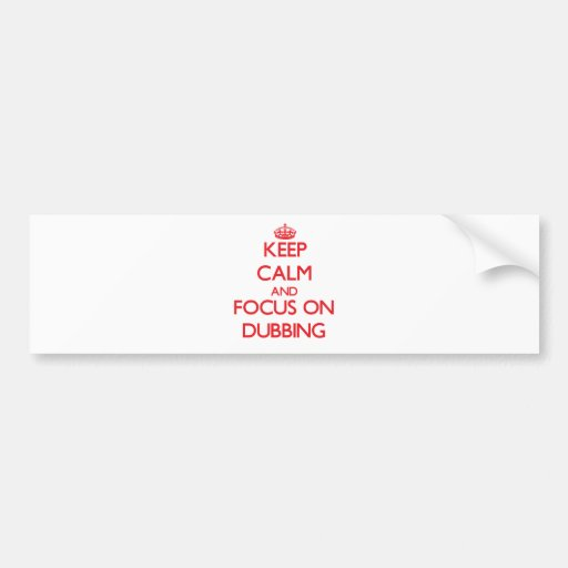 Keep Calm and focus on Dubbing Bumper Stickers