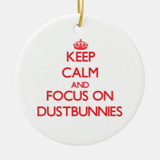 Keep Calm and focus on Dustbunnies Ceramic Ornament