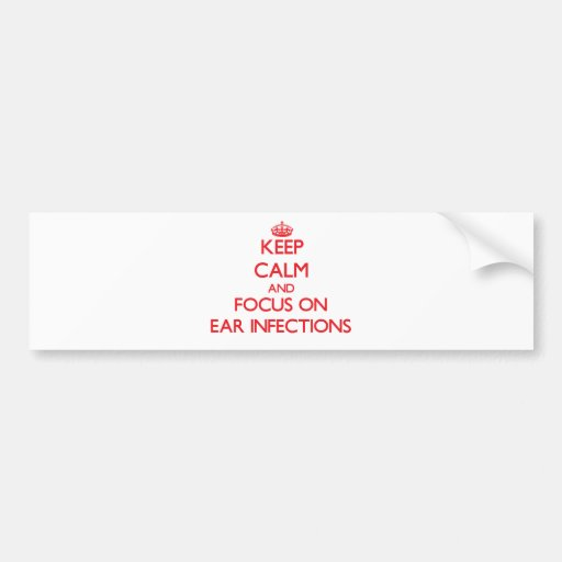 Keep Calm and focus on EAR INFECTIONS Bumper Stickers