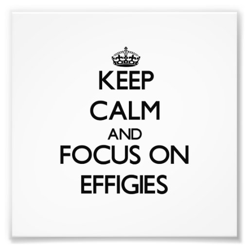 Keep Calm and focus on EFFIGIES Photograph