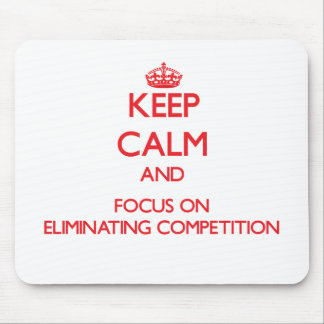Keep Calm and focus on ELIMINATING COMPETITION Mousepad